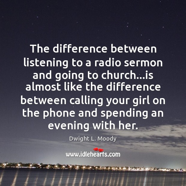 The difference between listening to a radio sermon and going to church… Dwight L. Moody Picture Quote