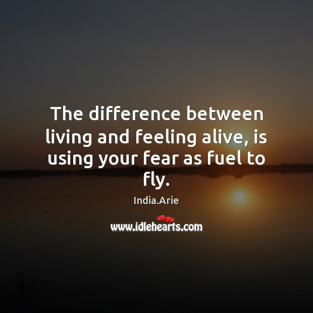 The difference between living and feeling alive, is using your fear as fuel to fly. India.Arie Picture Quote