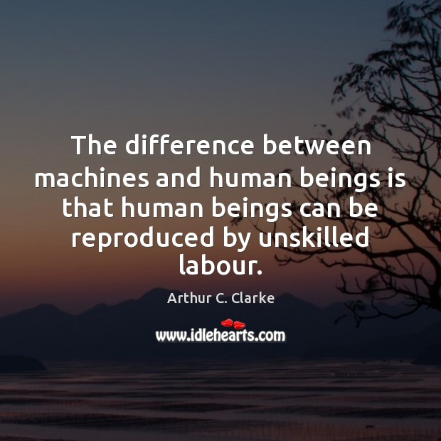 The difference between machines and human beings is that human beings can Arthur C. Clarke Picture Quote