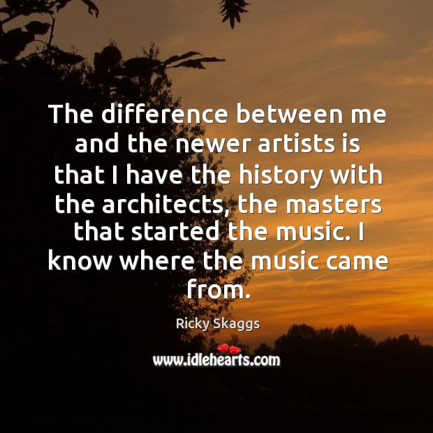 The difference between me and the newer artists is that I have the history with the architects Ricky Skaggs Picture Quote