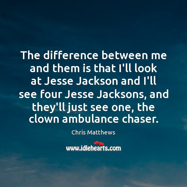 The difference between me and them is that I'll look at Jesse Chris Matthews Picture Quote