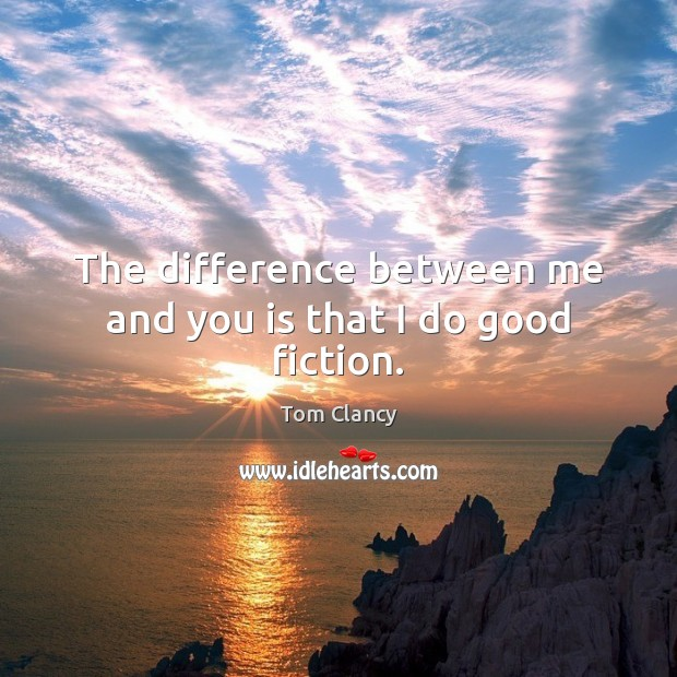 The difference between me and you is that I do good fiction. Tom Clancy Picture Quote