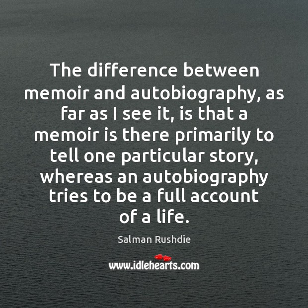 The difference between memoir and autobiography, as far as I see it, Salman Rushdie Picture Quote