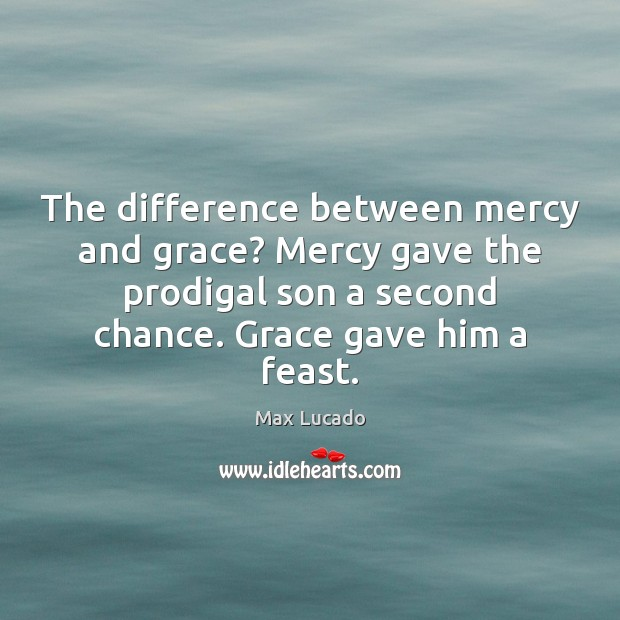 The difference between mercy and grace? Mercy gave the prodigal son a Max Lucado Picture Quote