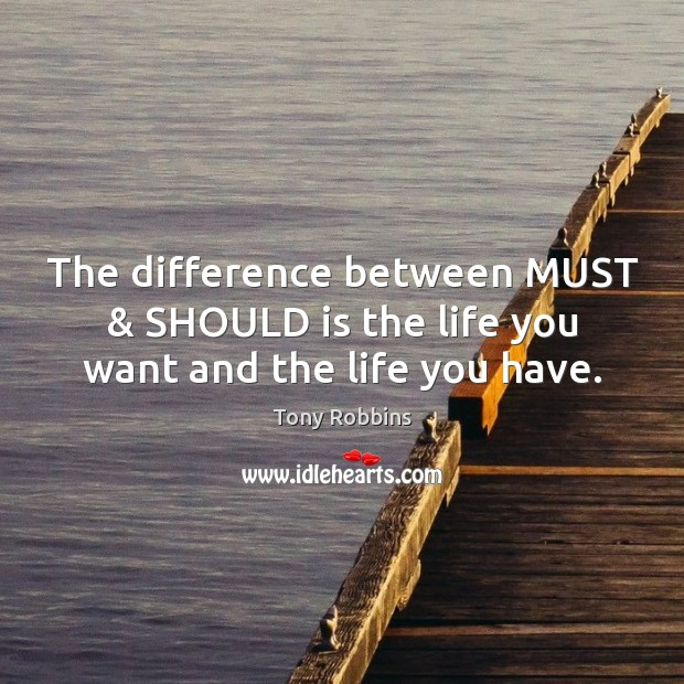 Image, The difference between MUST & SHOULD is the life you want and the life you have.