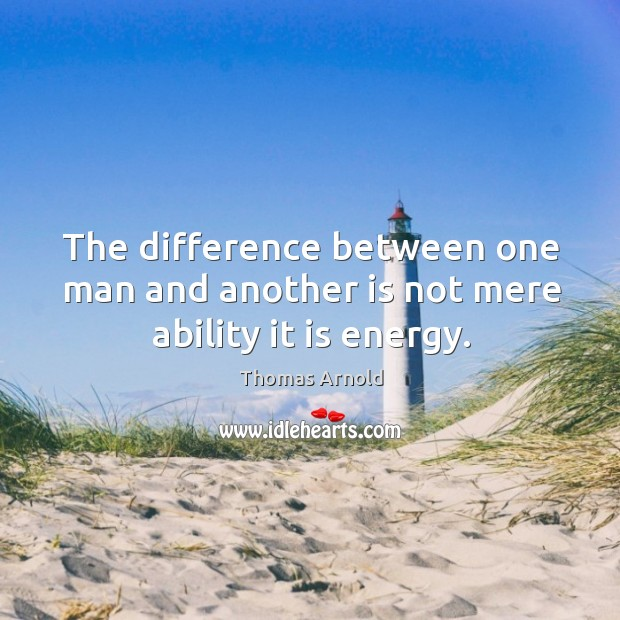 The difference between one man and another is not mere ability it is energy. Image