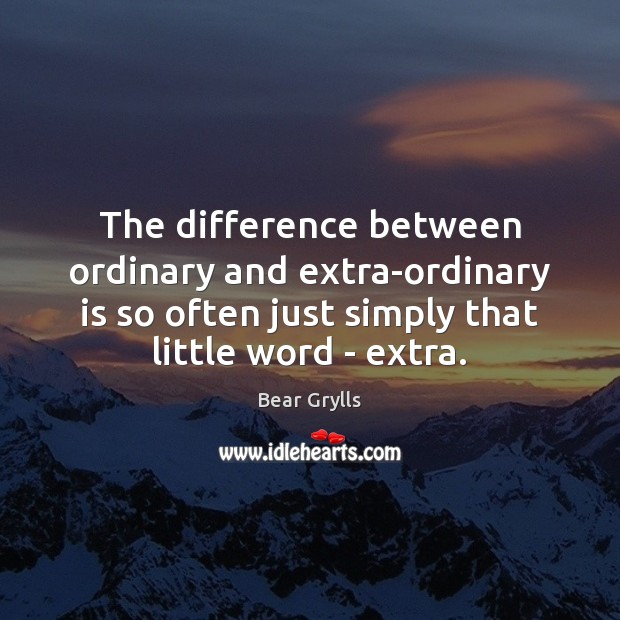 The difference between ordinary and extra-ordinary is so often just simply that Bear Grylls Picture Quote