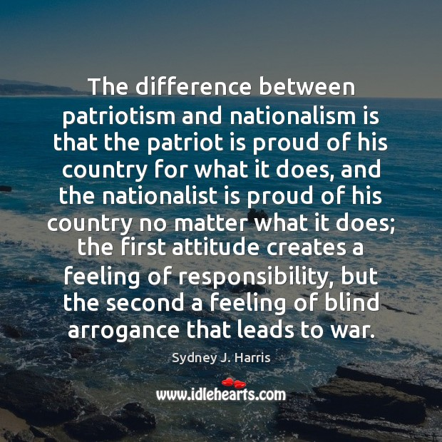 The difference between patriotism and nationalism is that the patriot is proud Image