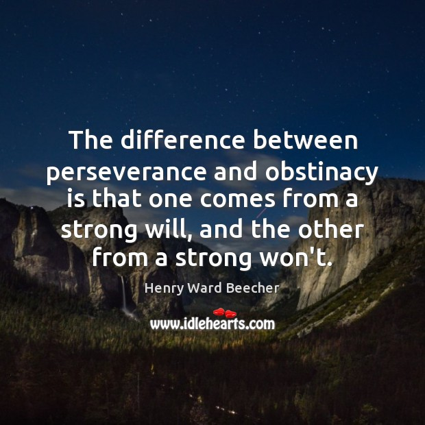 The difference between perseverance and obstinacy is that one comes from a Henry Ward Beecher Picture Quote
