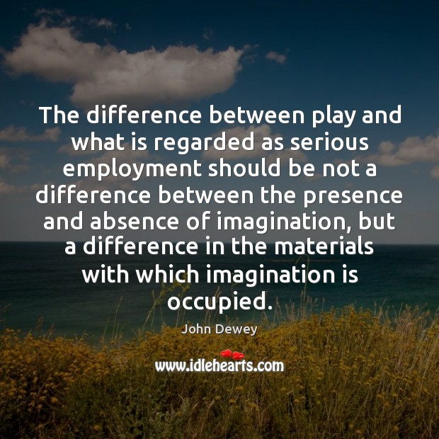 The difference between play and what is regarded as serious employment should John Dewey Picture Quote