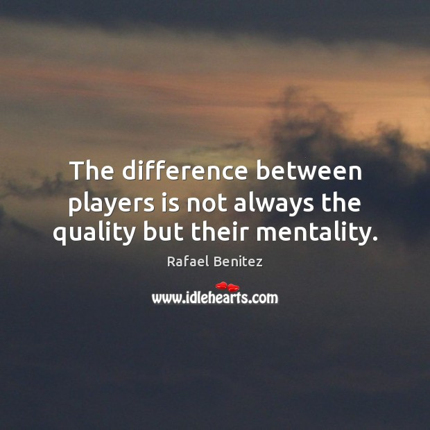 The difference between players is not always the quality but their mentality. Rafael Benitez Picture Quote