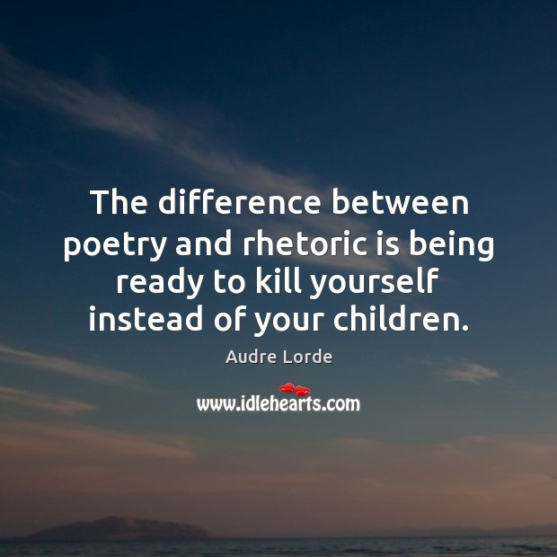 The difference between poetry and rhetoric is being ready to kill yourself Audre Lorde Picture Quote