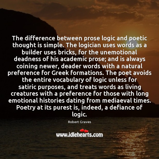 The difference between prose logic and poetic thought is simple. The logician Logic Quotes Image