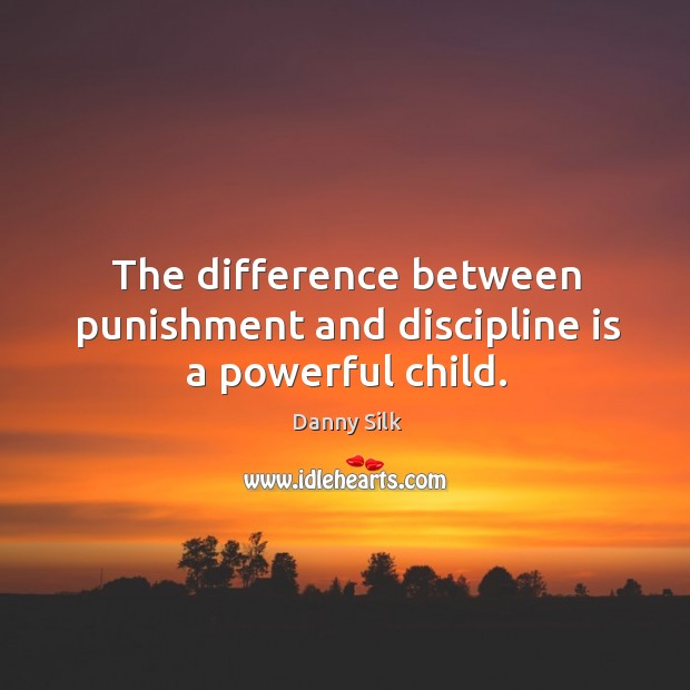 Image, The difference between punishment and discipline is a powerful child.