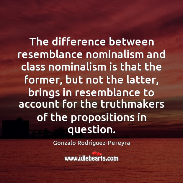 The difference between resemblance nominalism and class nominalism is that the former, Gonzalo Rodriguez-Pereyra Picture Quote