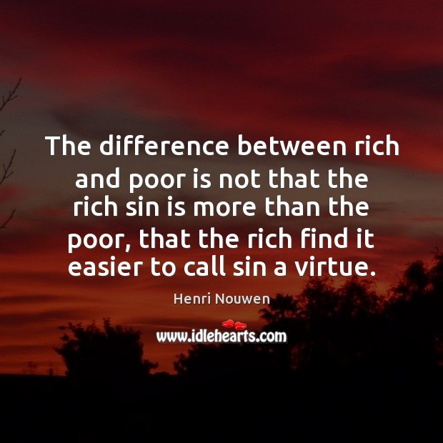 The difference between rich and poor is not that the rich sin Henri Nouwen Picture Quote