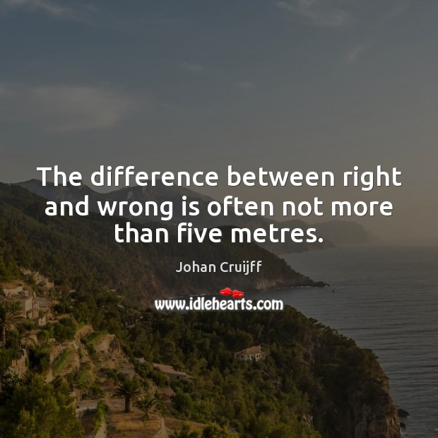 The difference between right and wrong is often not more than five metres. Johan Cruijff Picture Quote