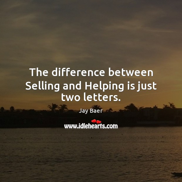 The difference between Selling and Helping is just two letters. Image