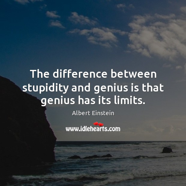 Image, The difference between stupidity and genius is that genius has its limits.