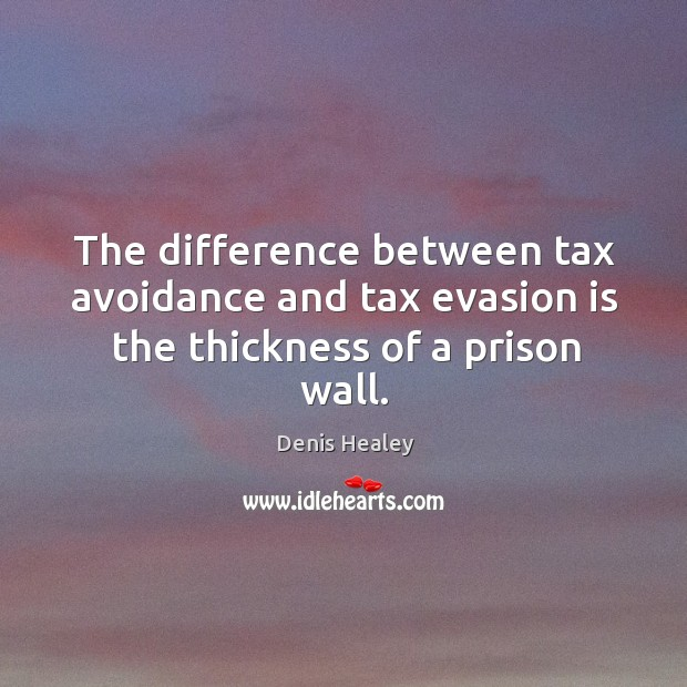 The difference between tax avoidance and tax evasion is the thickness of a prison wall. Denis Healey Picture Quote