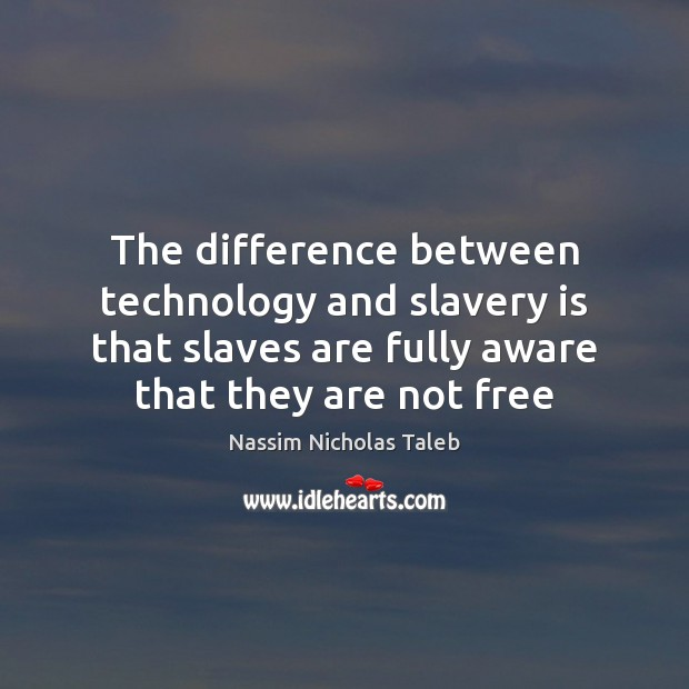 The difference between technology and slavery is that slaves are fully aware Nassim Nicholas Taleb Picture Quote