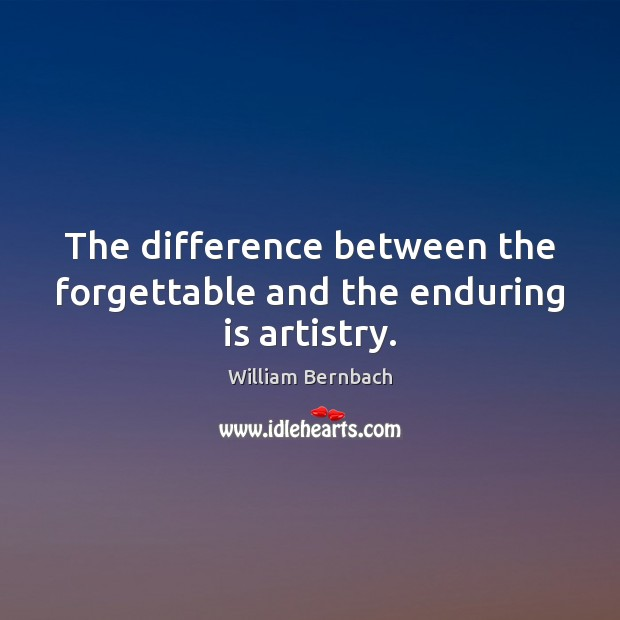 The difference between the forgettable and the enduring is artistry. William Bernbach Picture Quote