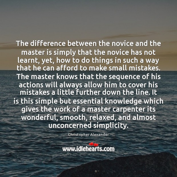 The difference between the novice and the master is simply that the Christopher Alexander Picture Quote