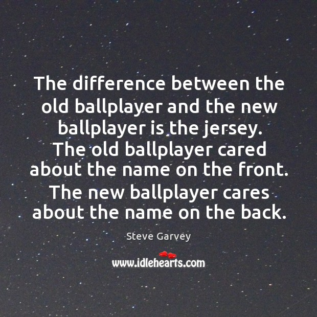Image, The difference between the old ballplayer and the new ballplayer is the jersey.
