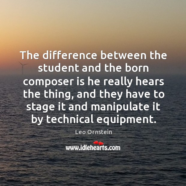The difference between the student and the born composer is he really hears the thing Image