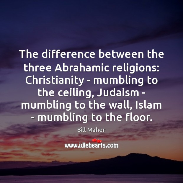 The difference between the three Abrahamic religions: Christianity – mumbling to the Bill Maher Picture Quote