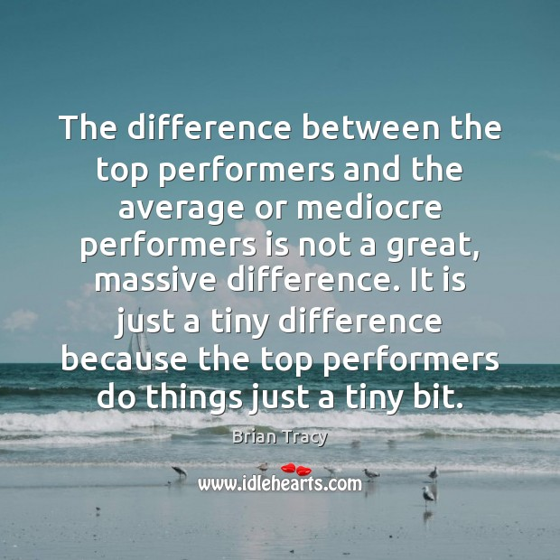 The difference between the top performers and the average or mediocre performers Brian Tracy Picture Quote