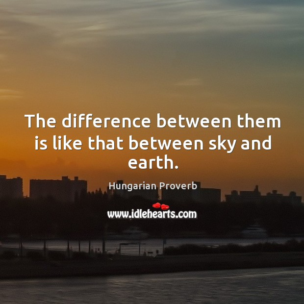 The difference between them is like that between sky and earth. Hungarian Proverbs Image
