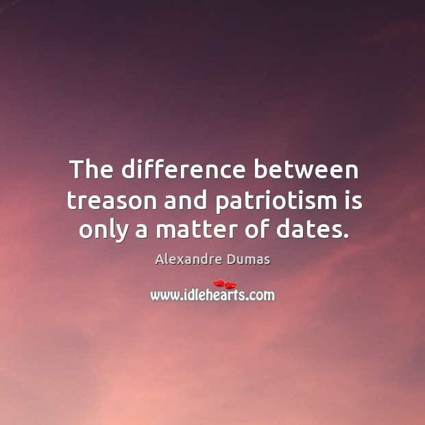 Image, The difference between treason and patriotism is only a matter of dates.