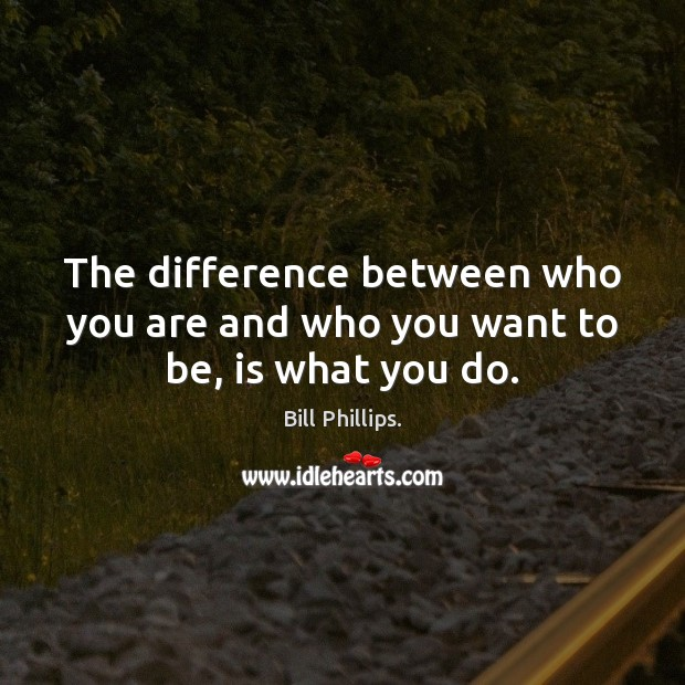 Image, The difference between who you are and who you want to be, is what you do.