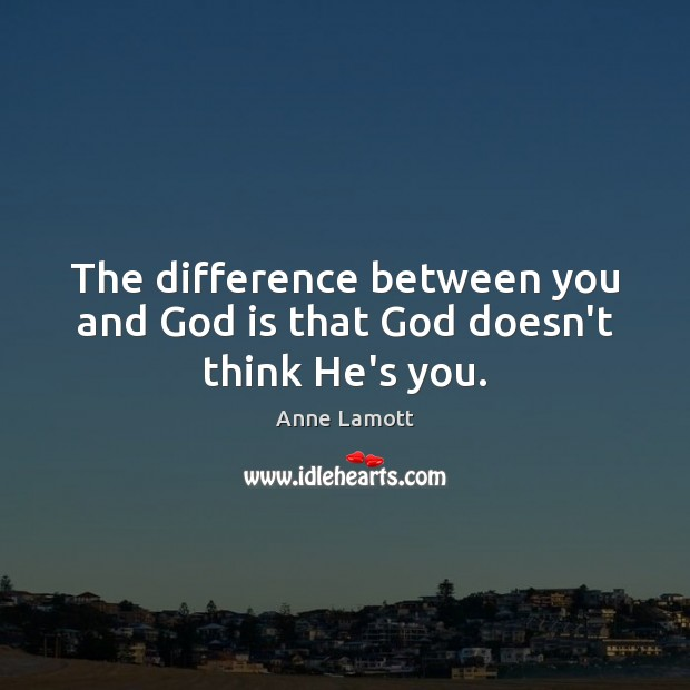 The difference between you and God is that God doesn't think He's you. Anne Lamott Picture Quote