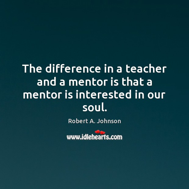 The difference in a teacher and a mentor is that a mentor is interested in our soul. Image