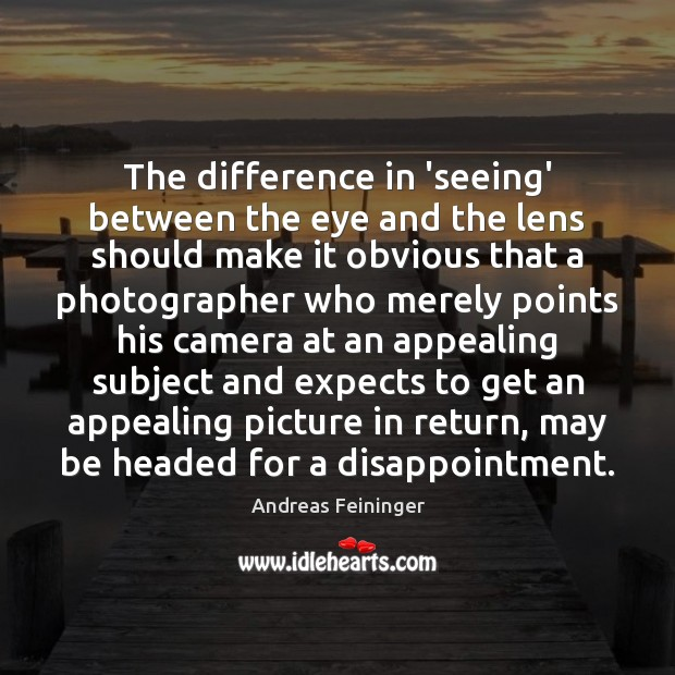 The difference in 'seeing' between the eye and the lens should make Andreas Feininger Picture Quote