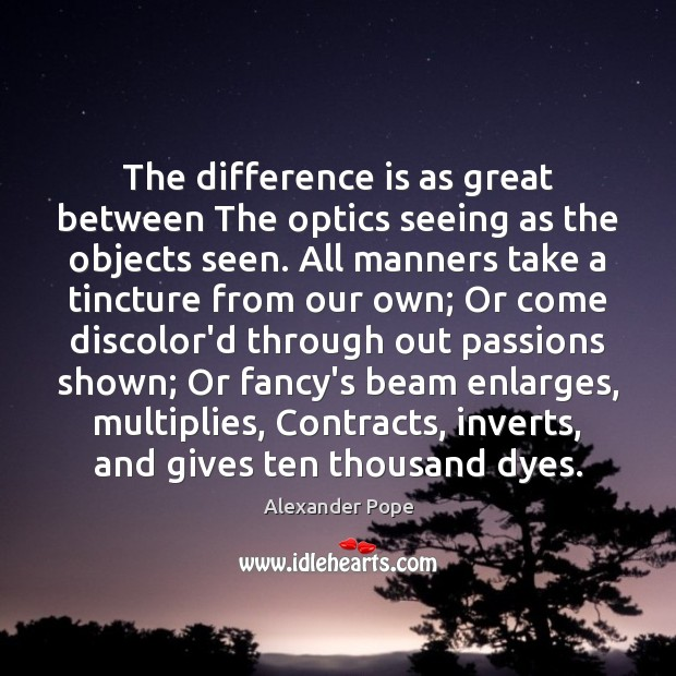 The difference is as great between The optics seeing as the objects Alexander Pope Picture Quote