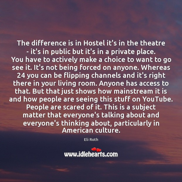 Image, The difference is in Hostel it's in the theatre – it's in