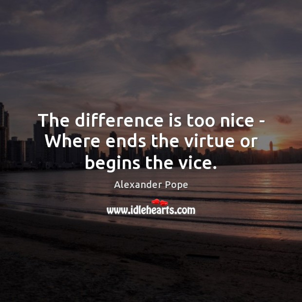 Image, The difference is too nice – Where ends the virtue or begins the vice.