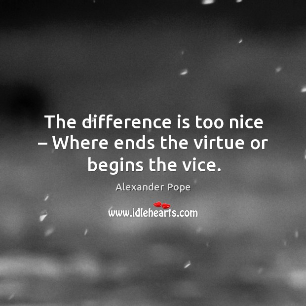 The difference is too nice – where ends the virtue or begins the vice. Image