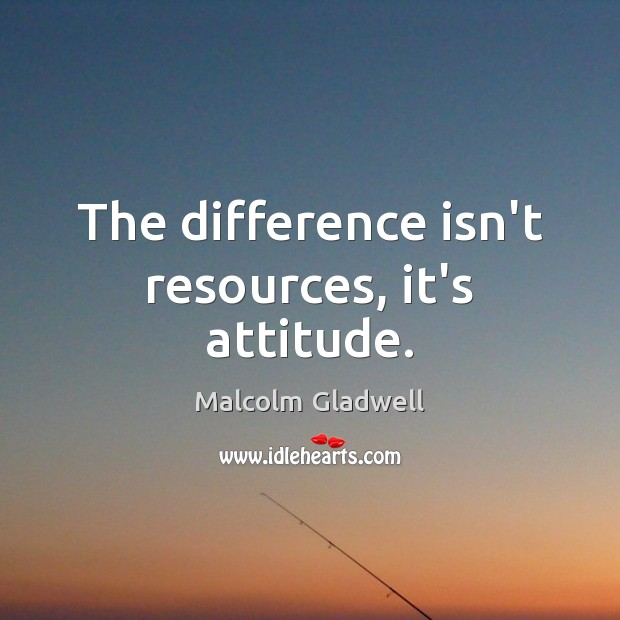 The difference isn't resources, it's attitude. Malcolm Gladwell Picture Quote