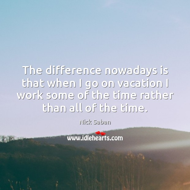 Nick Saban Picture Quote image saying: The difference nowadays is that when I go on vacation I work