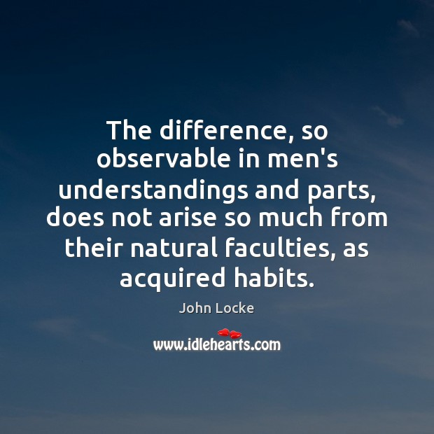The difference, so observable in men's understandings and parts, does not arise John Locke Picture Quote