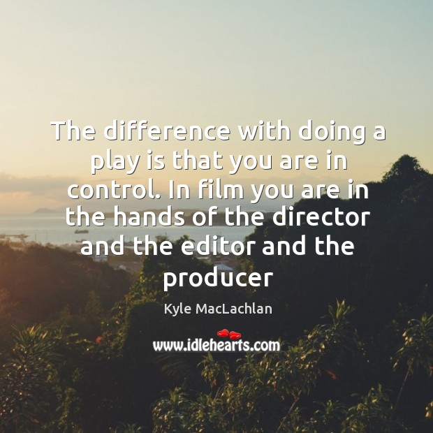 The difference with doing a play is that you are in control. Image