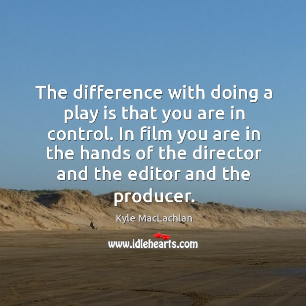 The difference with doing a play is that you are in control. Kyle MacLachlan Picture Quote