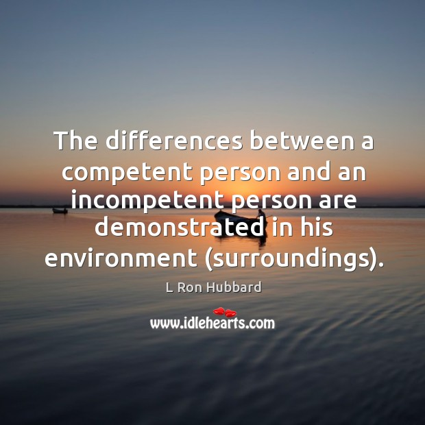 The differences between a competent person and an incompetent person are demonstrated in his environment (surroundings). Image