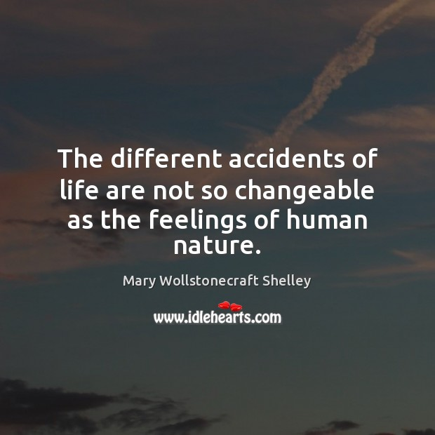 The different accidents of life are not so changeable as the feelings of human nature. Mary Wollstonecraft Shelley Picture Quote