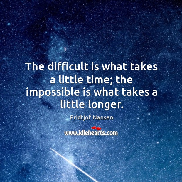 The difficult is what takes a little time; the impossible is what takes a little longer. Image