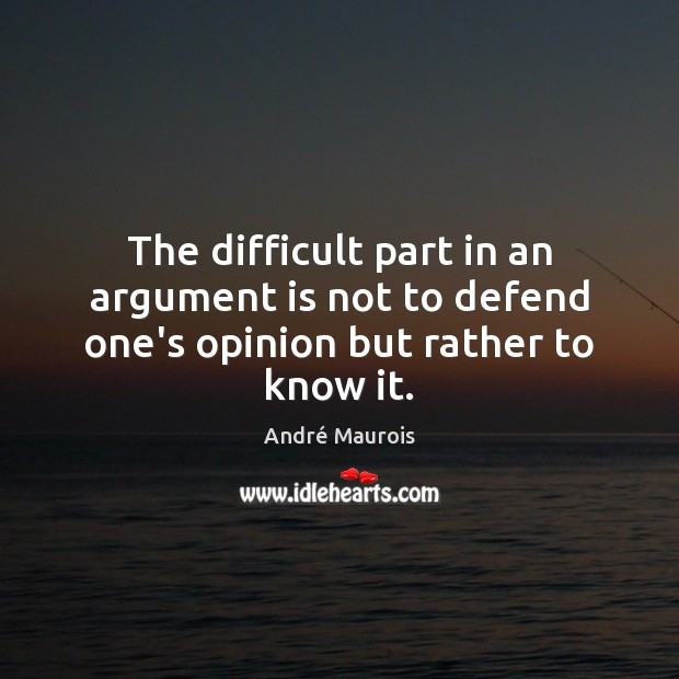The difficult part in an argument is not to defend one's opinion but rather to know it. André Maurois Picture Quote